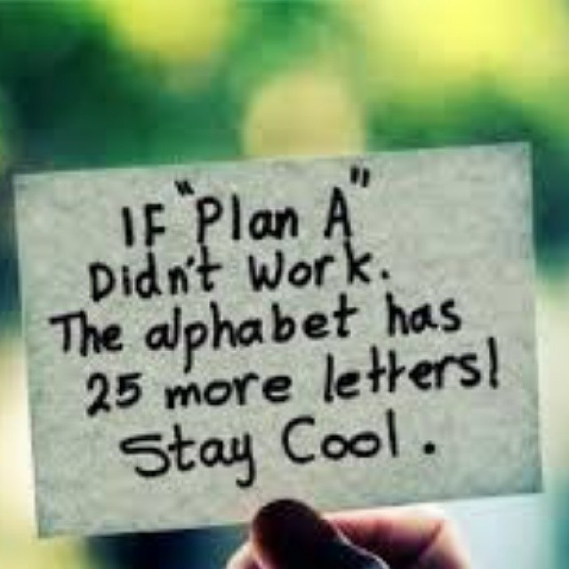 If Plan A didn't work. The alphabet has 25 more letters. Stay cool.