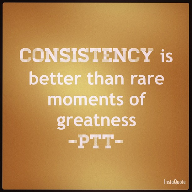 """Consistency is better than rare moments of greatness"""