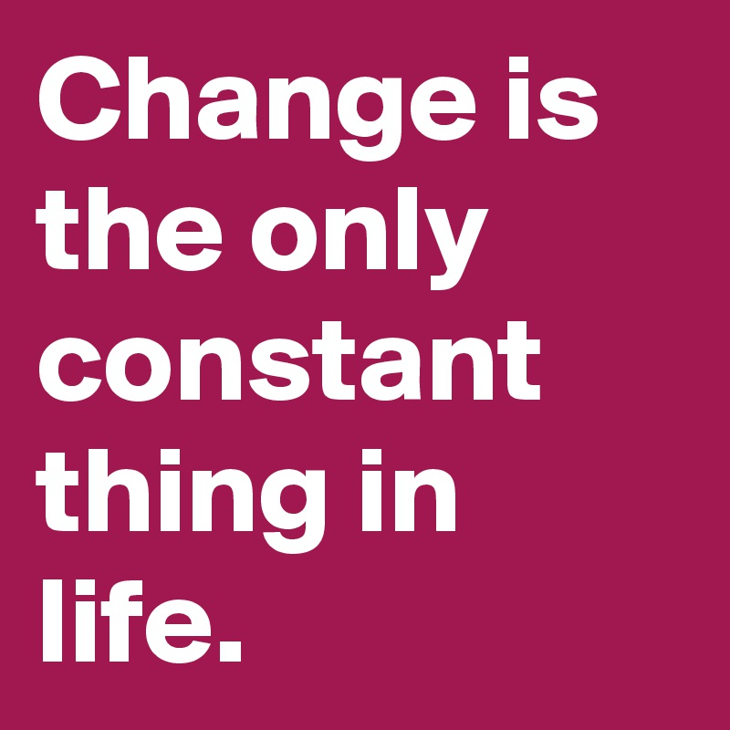 Change is the only constant thing in life