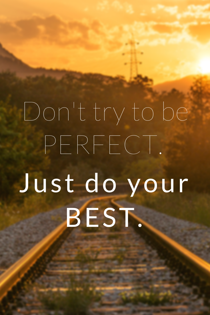 Don't try to be perfect. Just do your best