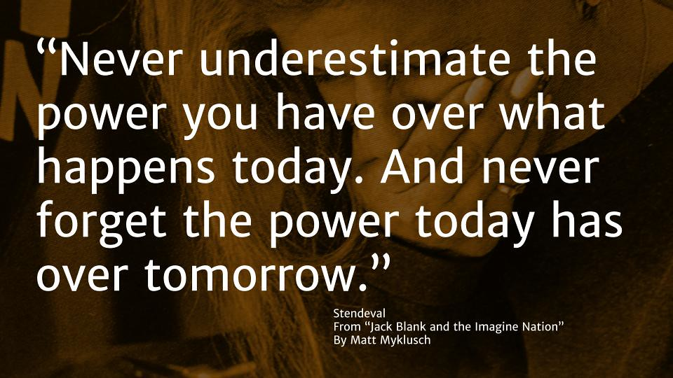 Never underestimate the power you have over what happens today